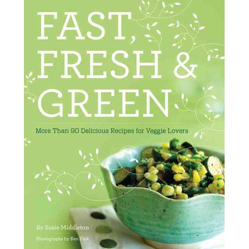 Fast, Fresh & Green: More Than 90 Delicious Recipes for Veggie Lovers