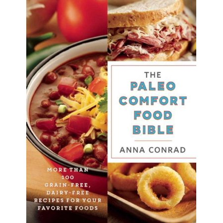 The Paleo Comfort Food Bible : More Than 100 Grain-Free, Dairy-Free Recipes for Your Favorite