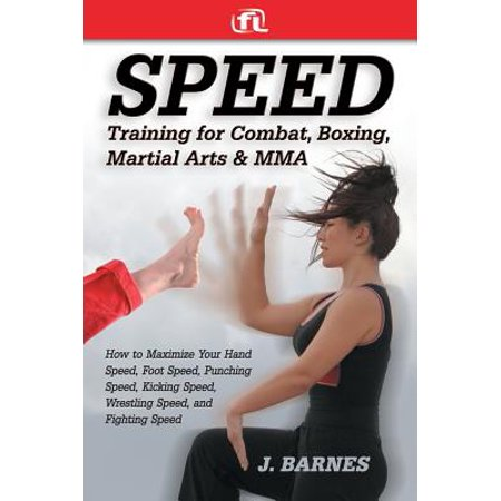 Speed Training for Combat, Boxing, Martial Arts, and Mma : How to Maximize Your Hand Speed, Foot Speed, Punching Speed, Kicking Speed, Wrestling