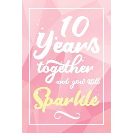 10 Years Together And You Still Sparkle: Lined Journal / Notebook - 10th Anniversary Gifts for Her - Funny 10 yr Wedding Anniversary Celebration Gift