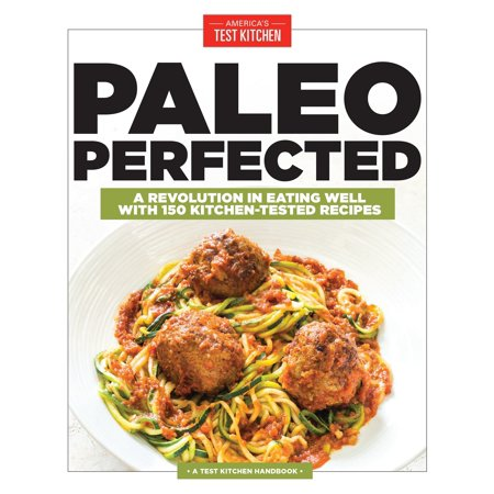 Paleo Perfected : A Revolution in Eating Well with 150 Kitchen-Tested