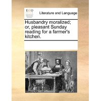 Husbandry Moralized; Or, Pleasant Sunday Reading for a Farmer's Kitchen.