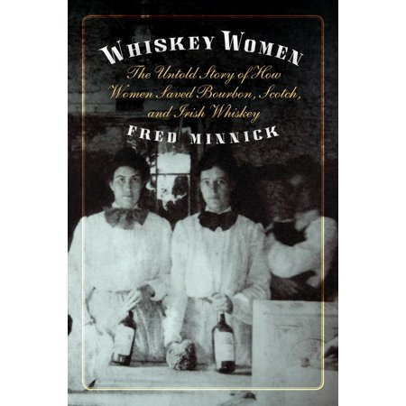 Whiskey Women : The Untold Story of How Women Saved Bourbon, Scotch, and Irish