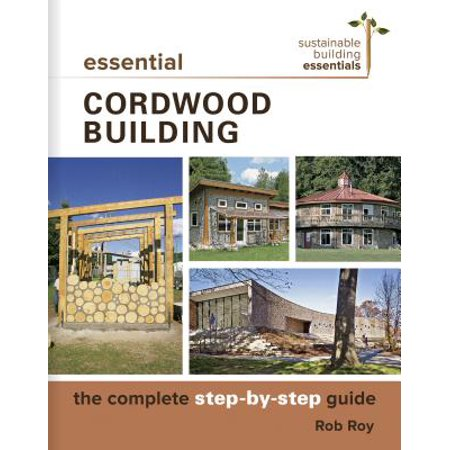 Essential Cordwood Building : The Complete Step-By-Step (Cordwood Building The State Of The Art)