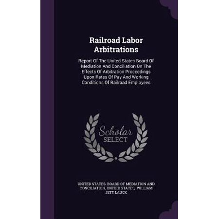 Railroad Labor Arbitrations : Report of the United States Board of Mediation and Conciliation on the Effects of Arbitration Proceedings Upon Rates of Pay and Working Conditions of Railroad