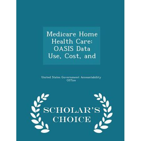 Medicare Home Health Care  Oasis Data Use  Cost  And   Scholars Choice Edition