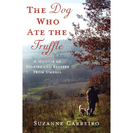 The Dog Who Ate the Truffle : A Memoir of Stories and Recipes from Umbria