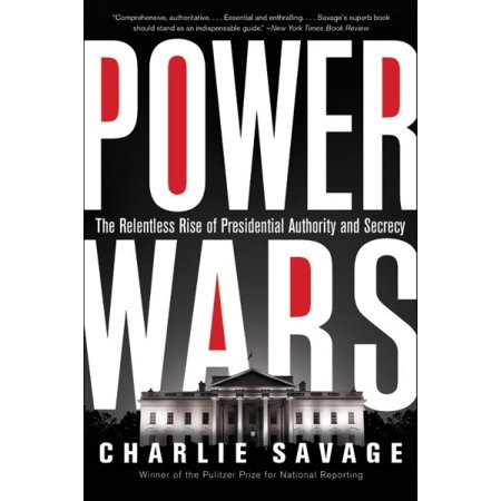 Power Wars : The Relentless Rise of Presidential Authority and