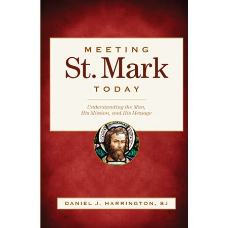 Meeting St. Mark Today : Understanding the Man, His Mission, and His