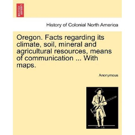 Oregon  Facts Regarding Its Climate  Soil  Mineral And Agricultural Resources  Means Of Communication     With Maps