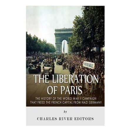 The Liberation Of Paris  The History Of The World War Ii Campaign That Freed The French Capital From Nazi Germany