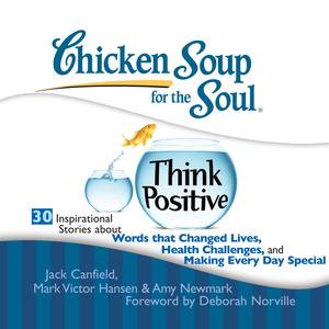 Chicken Soup for the Soul: Think Positive - 30 Inspirational Stories about Words that Changed Lives, Health Challenges, and Making Every Day Special -