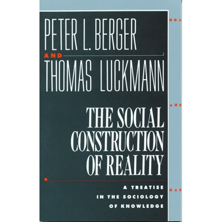 The Social Construction of Reality : A Treatise in the Sociology of