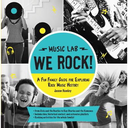 We Rock! (Music Lab) : A Fun Family Guide for Exploring Rock Music History: From Elvis and the Beatles to Ray Charles and the Ramones, Includes Bios, Historical Context, Extensive Playlists, and Rocking Activities for the Whole Family!