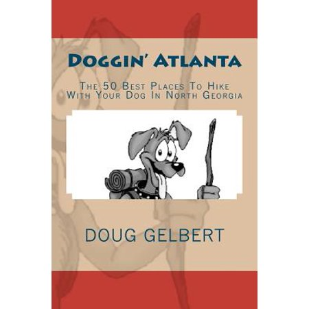 Doggin' Atlanta : The 50 Best Places to Hike with Your Dog in North