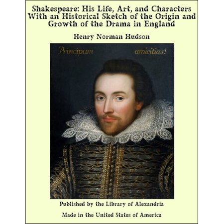 Shakespeare: His Life, Art, and Characters With an Historical Sketch of the Origin and Growth of the Drama in England -