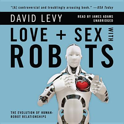 Love and Sex with Robots : The Evolution of Human-Robot Relationships
