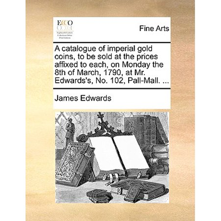 A Catalogue of Imperial Gold Coins, to Be Sold at the Prices Affixed to Each, on Monday the 8th of March, 1790, at Mr. Edwards's, No. 102, Pall-Mall. (Imperial Mall)