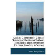 Catholic Churchmen in Science : Sketches of the Lives of Catholic Ecclesiastics Who Were Among the Gr