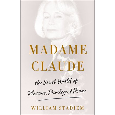 Madame Claude : Her Secret World of Pleasure, Privilege, and (Memoirs Of A Woman Of Pleasure Summary)