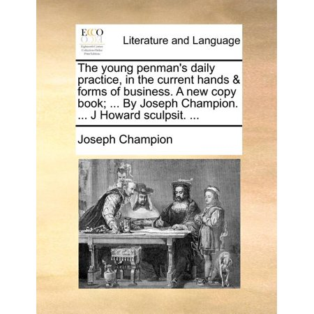 The Young Penman's Daily Practice, in the Current Hands & Forms of Business. a New Copy Book; ... by Joseph Champion. ... J Howard Sculpsit. ...