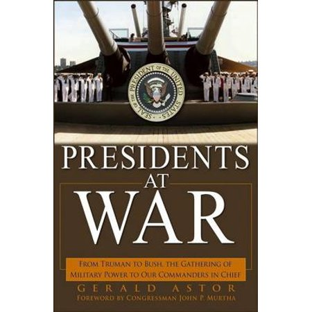 Presidents at War : From Truman to Bush, the Gathering of Military Powers to Our Commanders in