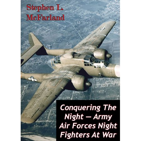 Conquering The Night — Army Air Forces Night Fighters At War [Illustrated Edition] - (Best Air To Air Fighter)