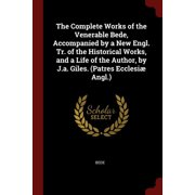 The Complete Works of the Venerable Bede, Accompanied by a New Engl. Tr. of the Historical Works, and a Life of the Author, by J.A. Giles. (Patres Ecclesi� Angl.)
