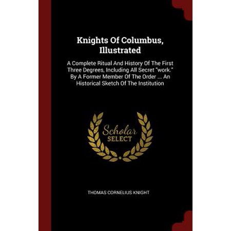 Knights of Columbus, Illustrated : A Complete Ritual and History of the First Three Degrees, Including All Secret Work. by a Former Member of the Order ... an Historical Sketch of the