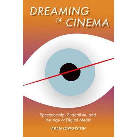 Digital Cinema Media - Dreaming of Cinema : Spectatorship, Surrealism, and the Age of Digital Media