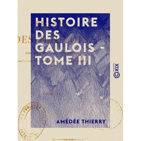 Histoire des Gaulois - Tome III - Depuis les temps les plus reculés jusqu'à l'entière soumission de la Gaule à la domination romaine - eBook Sous La Domination Romaine