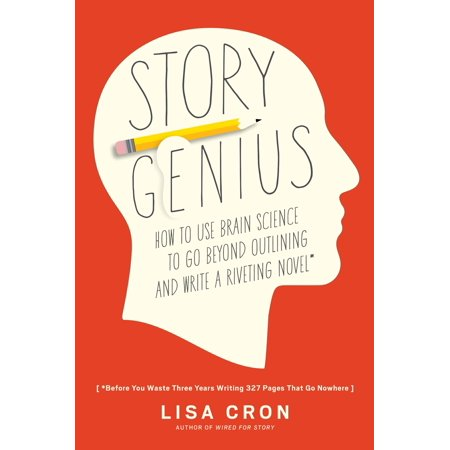 Story Genius : How to Use Brain Science to Go Beyond Outlining and Write a Riveting Novel (Before You Waste Three Years Writing 327 Pages That Go - Year Writing