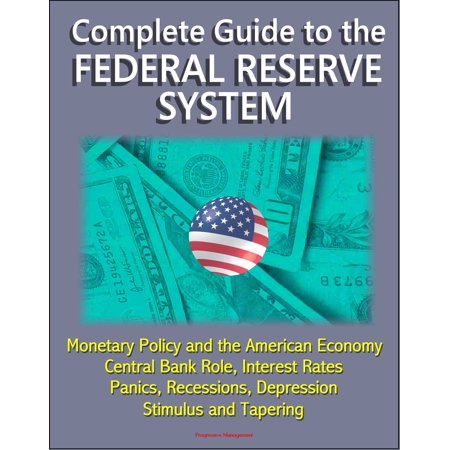 Complete Guide to the Federal Reserve System: Monetary Policy and the American Economy, Central Bank Role, Interest Rates, Panics, Recessions, Depression, Stimulus and Tapering -