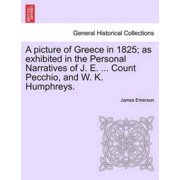 A Picture of Greece in 1825; As Exhibited in the Personal Narratives of J. E. ... Count Pecchio, and W. K. Humphreys.