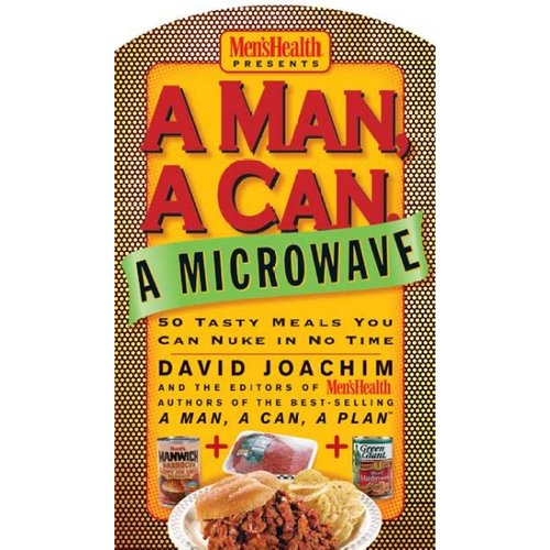 A Man, a Can, a Microwave: 50 Tasty Meals You Can Nuke in No Time