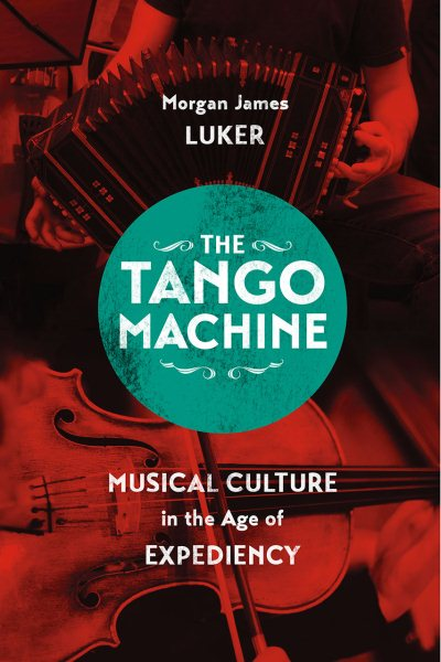 The Tango Machine : Musical Culture in the Age of Expediency by
