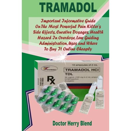 Tramadol: Important Informative Guide on the Most Powerful Pain Killer's Side Effects, Curative Dosages, Health Hazard in Overdose, Law Guiding Administration, Uses and Where to Buy It Online