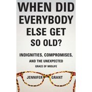 When Did Everybody Else Get So Old?: Indignities, Compromises, and the Unexpected Grace of Midlife (Paperback)