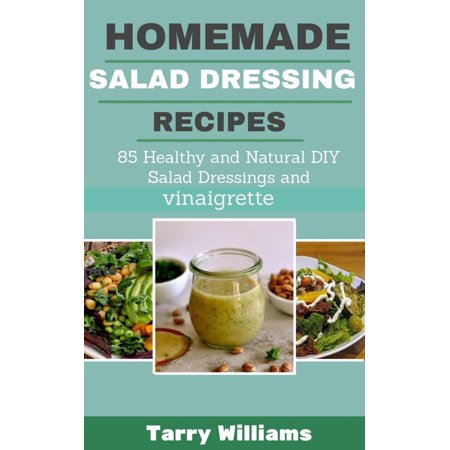 Homemade Salad Dressing Recipe 85 Healthy And Natural Diy Salad Dressing Recipes And Vinaigrette Ebook