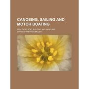 Canoeing, Sailing and Motor Boating; Practical Boat Building and Handling by