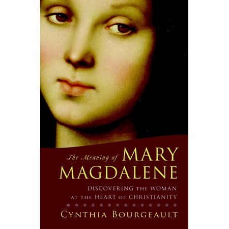 The Meaning of Mary Magdalene : Discovering the Woman at the Heart of
