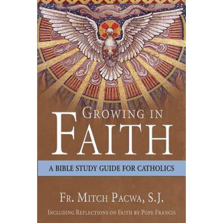 Growing in Faith : A Bible Study Guide for Catholics Including Reflections on Faith by Pope