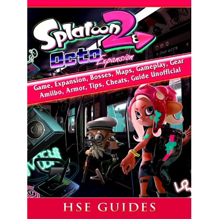 Splatoon 2 Octo Game, Expansion, Bosses, Maps, Gameplay, Gear, Amiibo, Armor, Tips, Cheats, Guide Unofficial - eBook