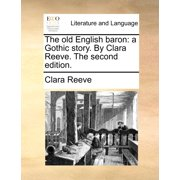 The Old English Baron : A Gothic Story. by Clara Reeve. the Second Edition.