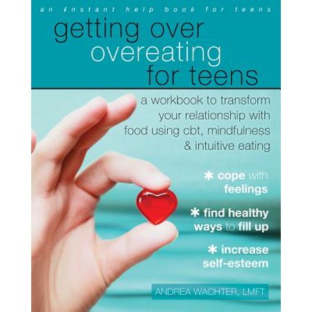 Getting Over Overeating for Teens : A Workbook to Transform Your Relationship with Food Using CBT, Mindfulness, and Intuitive