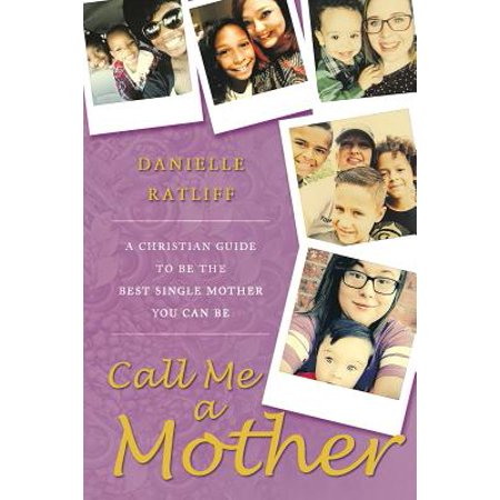 Call Me a Mother : A Christian Guide to Be the Best Single Mother You Can (Best Excuses To Call In Sick)