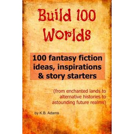 Build 100 Worlds: 100 Fantasy Fiction Writing Ideas, Inspirations and Story Starters - eBook for $<!---->