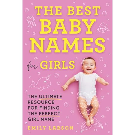The Best Baby Names for Girls : The Ultimate Resource for Finding the Perfect Girl