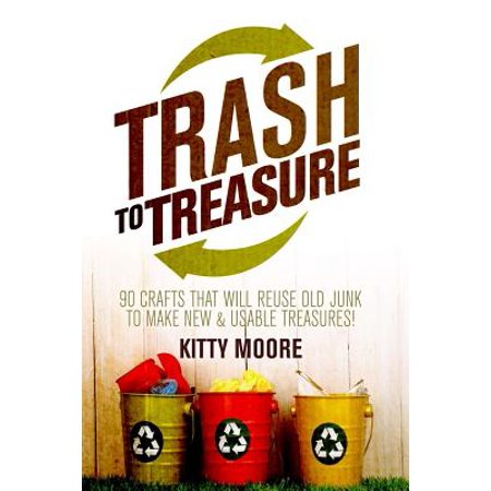 Trash to Treasure (3rd Edition) : 90 Crafts That Will Reuse Old Junk to Make New & Usable Treasures!