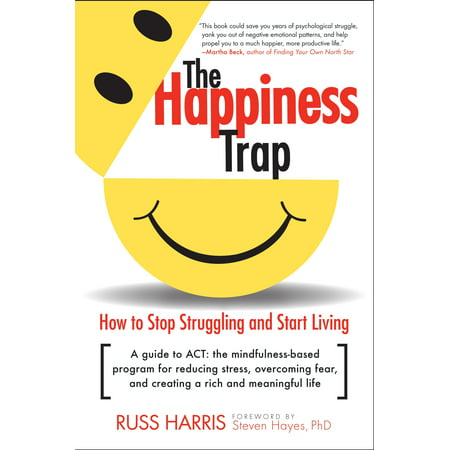 The Happiness Trap : How to Stop Struggling and Start Living: A Guide to ACT (Navy Start Guide)